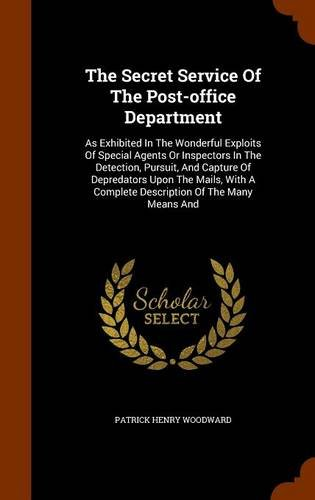 The Secret Service Of The Post-office Department: As Exhibited In The Wonderful Exploits Of Special Agents Or Inspectors In The Detection, Pursuit, ... A Complete Description Of The Many Means And ebook