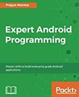 Expert Android Programming: Master skills to build enterprise grade Android applications Front Cover