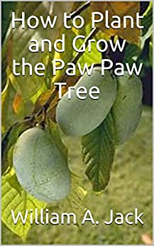 How to Plant and Grow the Paw Paw Tree (Trees for Home and Garden Landscaping Book 4) by [Jack, William A.]