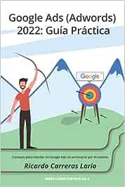 Google Ads (Adwords) 2022: Guía Práctica: Consejos para triunfar en Google Ads (Adwords) sin arruinarse por el camino