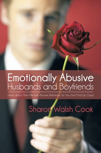Emotionally Abusive Husbands and Boyfriends: Learn about their Mentally Abusive Behavior So You Don't End Up Crazy!