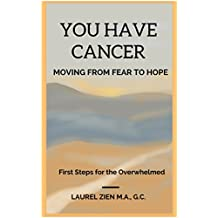 You Have Cancer - Moving From Fear to Hope: First Steps for the Overwhelmed