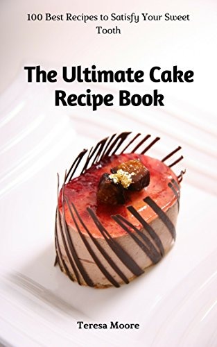 The Ultimate Cake Recipe Book: 100 Best Recipes to Satisfy Your Sweet Tooth (Quick and Easy Natural Food Book 47) by Teresa  Moore