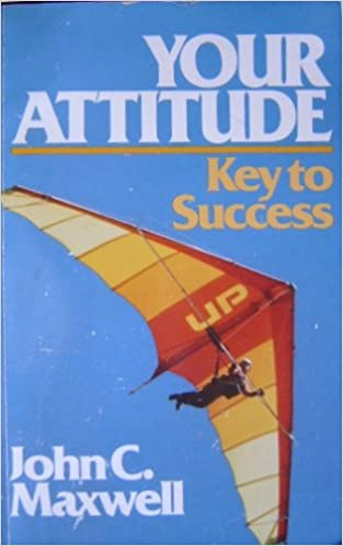Your Attitude: Key to Success: John C  Maxwell