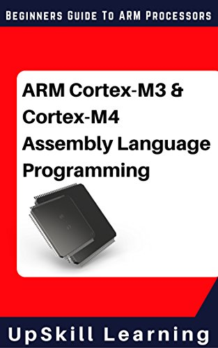 ARM Cortex-M3 & Cortex-M4 Assembly Language Programming: The Beginners Guide to ARM Cortex-M3 and Cortex-M4 Processors