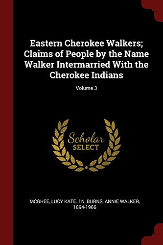 Eastern Cherokee Walkers; Claims of People by the Name Walker Intermarried With the Cherokee Indians; Volume 3