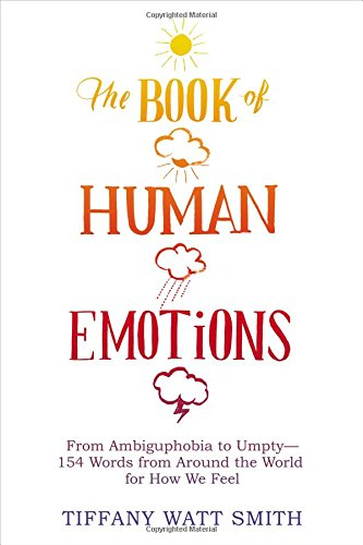 The Book of Human Emotions: From Ambiguphobia to Umpty - 154 Words from Around the World for How We Feel