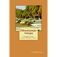 Zihuatanejo-Ixtapa, A Guide to Casas, Camas, Comidas y Cosas