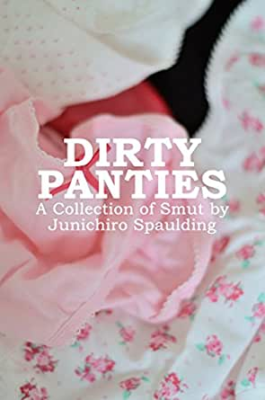Dirty Panties A Collection Of Smut By Junichiro Spaulding