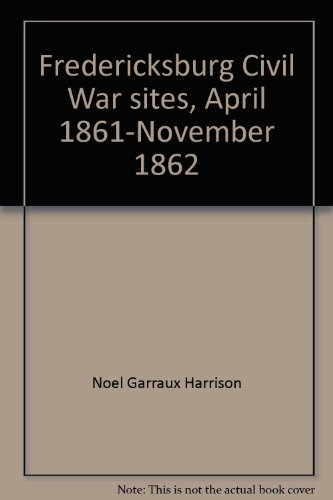 Fredericksburg Civil War sites, April 1861-November 1862 (Virginia Civil War battles and leaders series) (Confederate Leaders In The Battle Of Gettysburg)