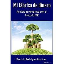 Mi fábrica de dinero: Acelera tu empresa con el Método MR (Spanish Edition)