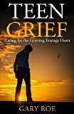 Teen Grief: Caring for the Grieving Teenage Heart (Good Grief Series) (Volume 5)