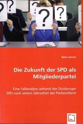 Die Zukunft der SPD als Mitgliederpartei: Eine Fallanalyse anhand der Duisburger SPD nach einem Jahrzehnt der Parteireform