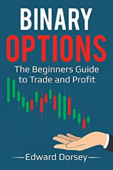 Binary Options: The Beginners Guide to Trade and Profit