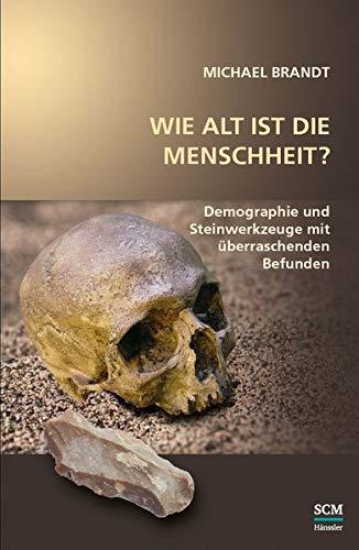 Wie alt ist die Menschheit?: Demographie und Steinwerkzeuge mit überraschenden Befunden (Studium Integrale)