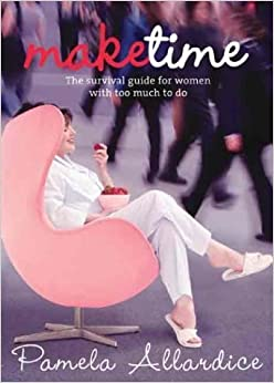 Make Time: The Survival Guide for Women with Too Much to Do by Allardice, Pamela (2004)