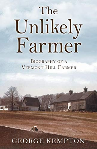 The Unlikely Farmer: Biography of a Vermont Hill Farmer