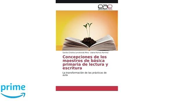 Concepciones de los maestros de básica primaria de lectura y escritura: La transformación de las prácticas de aula (Spanish Edition): Sandra Cristina ...