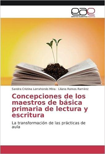 Concepciones de los maestros de básica primaria de lectura y escritura: La transformación de las prácticas de aula: Amazon.es: Sandra Cristina Larrahondo ...