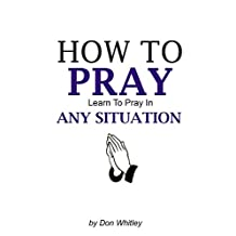 HOW TO PRAY: Learn To Pray In Any Situation