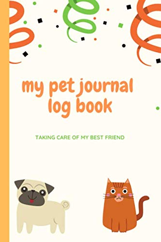 My Pet Journal Log Book ~ Taking Care Of My Best Friend: Track Your Pets Health Information And Wellbeing