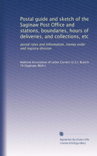 Postal guide and sketch of the Saginaw Post Office and stations, boundaries, hours of deliveries, and collections, etc: postal rates and information, money order and registry division