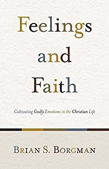 Feelings and Faith: Cultivating Godly Emotions in the Christian Life by [Borgman, Brian S.]