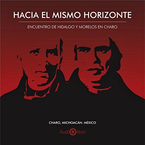 Hacia El Mismo Horizonte. Encuentro De Hidalgo Y Morelos En Charo [Toward the Same Horizon: The Meeting of Hidalgo and Morelos in Charo]