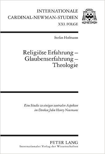 Religioese Erfahrung - Glaubenserfahrung - Theologie: Eine Studie Zu Einigen Zentralen Aspekten Im Denken John Henry Newmans (Internationale Cardinal-Newman-Studien)