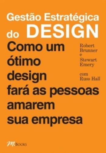Gestão Estratégica do Design. Como Um Ótimo Design Fará as Pessoas Amarem Sua Empresa