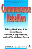 Commonsense Rebellion : Taking Back Your Life from Drugs, Shrinks, Corporations, and a World Gone Crazy, Levine, Bruce E., 0826414508