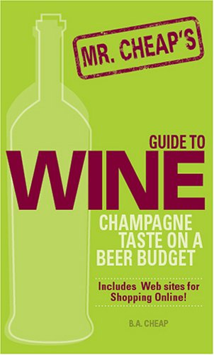 Mr. Cheap's Guide To Wine: Champagne Taste on a Beer Budget! by B. A. Cheap