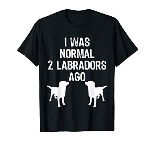 I Was Normal 2 Labradors Ago - Funny Retriever T Shirt
