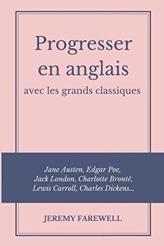 Progresser en anglais avec les grands classiques: Jane Austen, Edgar Poe, Jack London, Charlotte Brontë, Lewis Carroll, Charles Dickens. (French Edition)