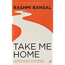 Take Me Home : The Inspiring Stories of 20 Entrepreneurs from Small - Town India with Big - Time Dreams