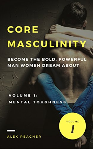 Core Masculinity: Volume 1 - Mental Toughness: Become the Bold, Powerful Man Women Dream About