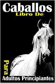 Libro de Caballos Para Adultos Principiantes: Toda la guia que necesitas para ser profesional en equitacion. paso a paso. solo para amantes de los caballos