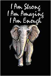 I Am Strong I Am Amazing I Am Enough: Great Motivational Elephant Journal Notebook For Men Women Boys Girls / 120 College Rulled Pages 6 x 9 Inches.