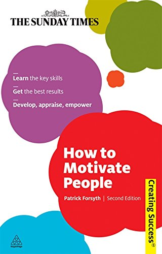 How to Motivate People: Learn the Key Skills; Get the Best Results; Develop, Appraise, Empower (Sunday Times Creating Success) ebook