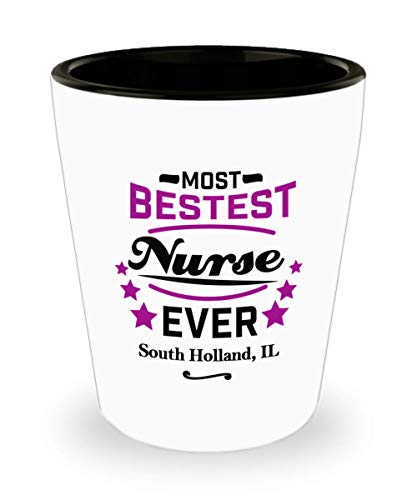 """Nurse Shot Glass:""""Most Bestest Nurse Ever In South Holland, IL"""" Shotglass, Graduation/Congratulation Party Gift For Females, Local & Personal For Nursing/Coworkers Living In Illinois"""