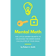 Mental Math: The Little-Known Secrets To Unlocking The Inner Human Calculator of Your Child (Mental Math, Speed Math, Help Your Child With Math)