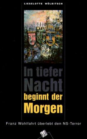 In tiefer nacht beginnt der Morgen. Franz Wohlfahrt überlebt den NS-Terrror.