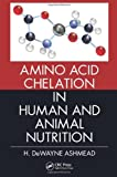 Amini Acid Chelation in Human and Animal Nutrition, H. DeWayne Ashmead, 1439897670
