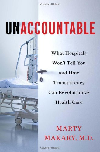Unaccountable: What Hospitals Won't Tell You and How Transparency Can Revolutionize Health - Hospital Care