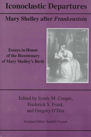 Iconoclastic Departures: Mary Shelley After Frankenstein : Essays in Honor of the Bicentenary of Mary Shelley's Birth