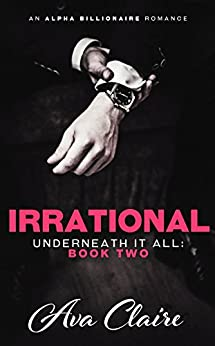 Irrational (Underneath it All Series: Book Two) (An Alpha Billionaire Romance) by [Claire, Ava]
