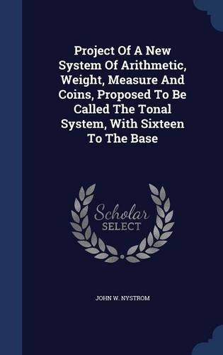 Read Online Project Of A New System Of Arithmetic, Weight, Measure And Coins, Proposed To Be Called The Tonal System, With Sixteen To The Base pdf epub
