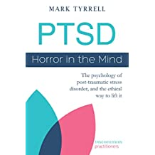 PTSD: Horror in the Mind: The psychology of post-traumatic stress disorder, and the ethical way to lift it (Uncommon Practitioners Book 1)