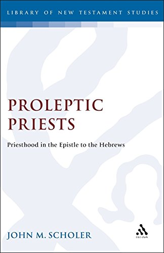 Proleptic Priests: Priesthood in the Epistle to the Hebrews (The Library of New Testament Studies)
