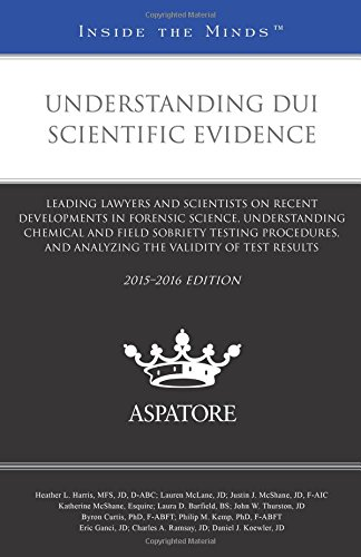 Understanding DUI Scientific Evidence, 2015-2016 ed.: Leading Lawyers and Scientists on Recent Developments in Forensic Science, Understanding ... Validity of Test Results (Inside the Minds)